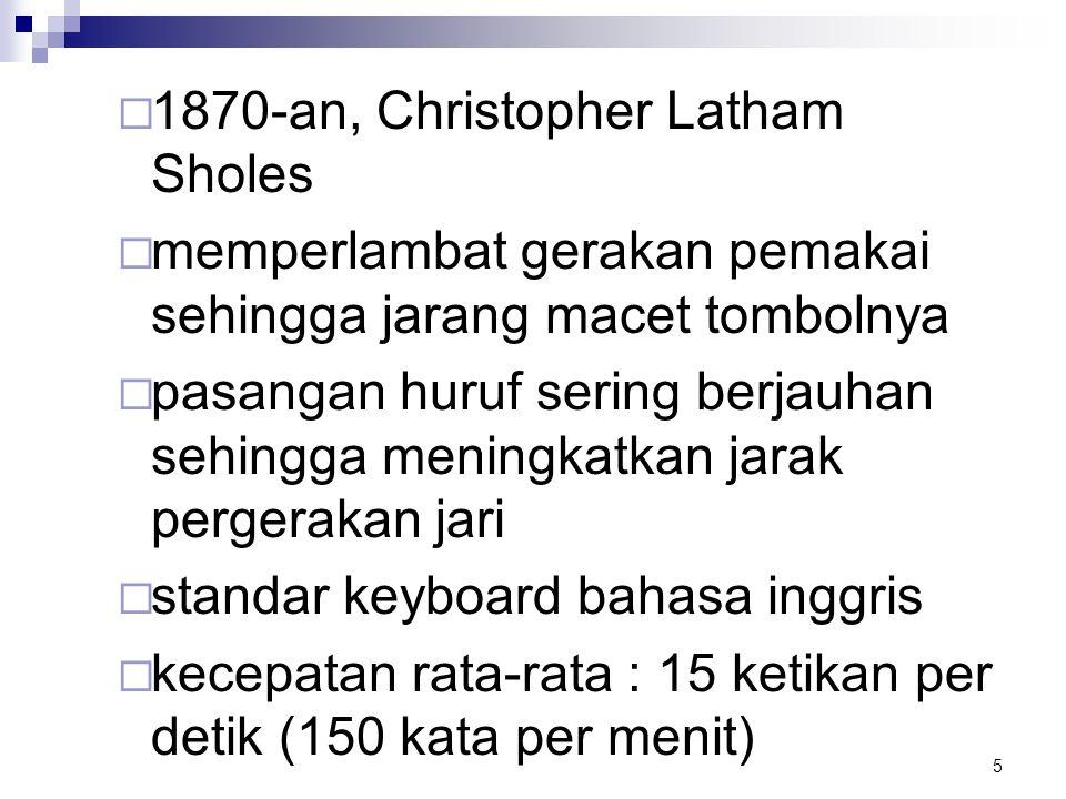 5  1870-an, Christopher Latham Sholes  memperlambat gerakan pemakai sehingga jarang macet tombolnya  pasangan huruf sering berjauhan sehingga menin