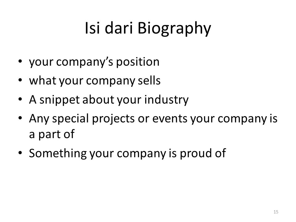 Isi dari Biography your company's position what your company sells A snippet about your industry Any special projects or events your company is a part of Something your company is proud of 15