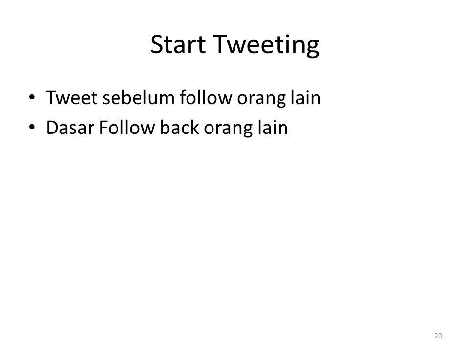 Start Tweeting Tweet sebelum follow orang lain Dasar Follow back orang lain 20
