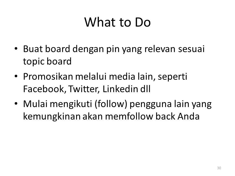 What to Do Buat board dengan pin yang relevan sesuai topic board Promosikan melalui media lain, seperti Facebook, Twitter, Linkedin dll Mulai mengikuti (follow) pengguna lain yang kemungkinan akan memfollow back Anda 30