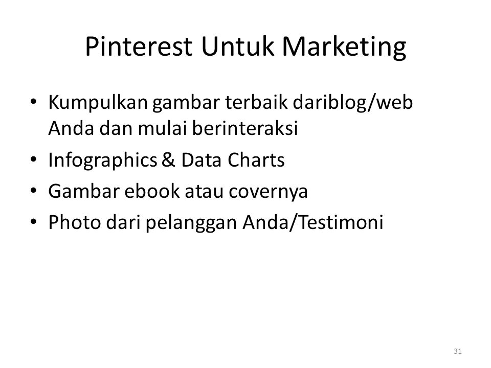 Pinterest Untuk Marketing Kumpulkan gambar terbaik dariblog/web Anda dan mulai berinteraksi Infographics & Data Charts Gambar ebook atau covernya Photo dari pelanggan Anda/Testimoni 31