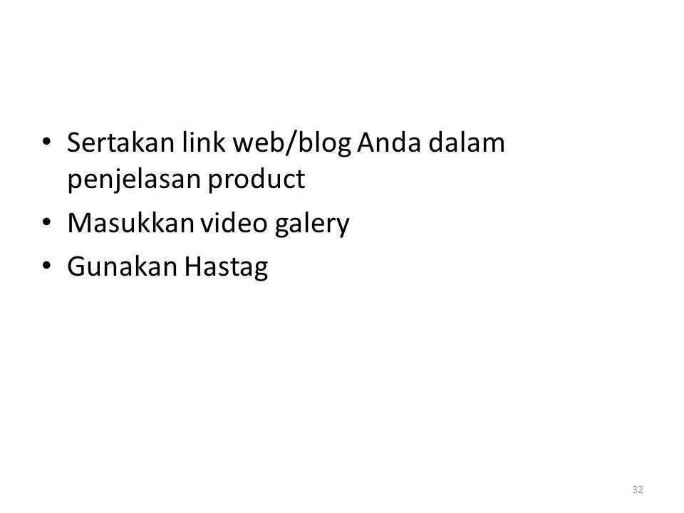 Sertakan link web/blog Anda dalam penjelasan product Masukkan video galery Gunakan Hastag 32