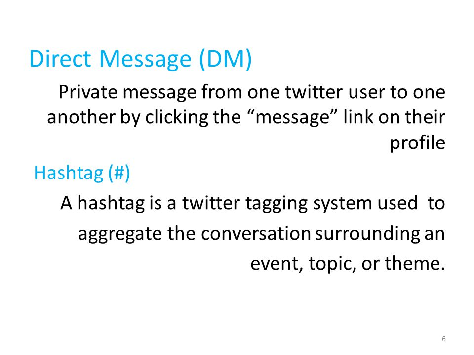 Direct Message (DM) Private message from one twitter user to one another by clicking the message link on their profile Hashtag (#) A hashtag is a twitter tagging system used to aggregate the conversation surrounding an event, topic, or theme.