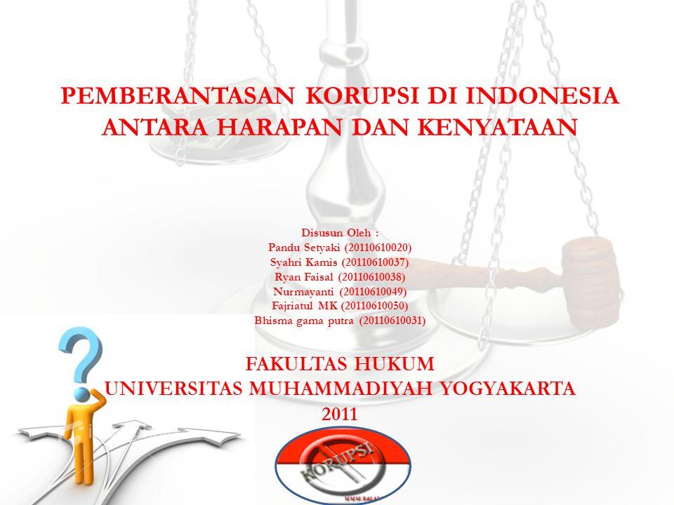 PEMBERANTASAN KORUPSI DI INDONESIA ANTARA HARAPAN DAN KENYATAAN Disusun Oleh : Pandu Setyaki (20110610020) Syahri Kamis (20110610037) Ryan Faisal (201