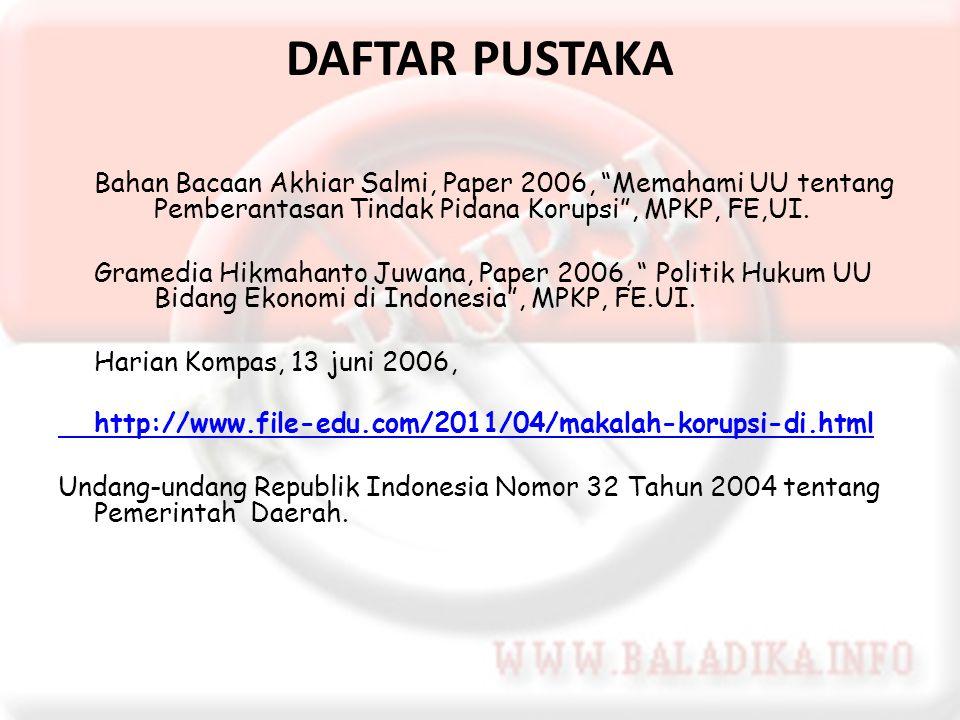 "DAFTAR PUSTAKA Bahan Bacaan Akhiar Salmi, Paper 2006, ""Memahami UU tentang Pemberantasan Tindak Pidana Korupsi"", MPKP, FE,UI. Gramedia Hikmahanto Juwa"