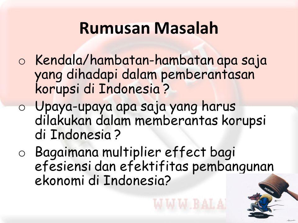 Rumusan Masalah o Kendala/hambatan-hambatan apa saja yang dihadapi dalam pemberantasan korupsi di Indonesia ? o Upaya-upaya apa saja yang harus dilaku