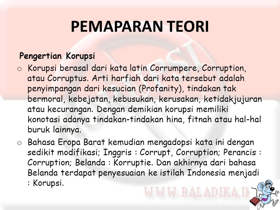 PEMAPARAN TEORI Pengertian Korupsi o Korupsi berasal dari kata latin Corrumpere, Corruption, atau Corruptus. Arti harfiah dari kata tersebut adalah pe