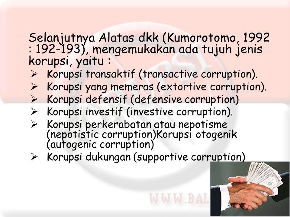 Selanjutnya Alatas dkk (Kumorotomo, 1992 : 192-193), mengemukakan ada tujuh jenis korupsi, yaitu :  Korupsi transaktif (transactive corruption).  Ko