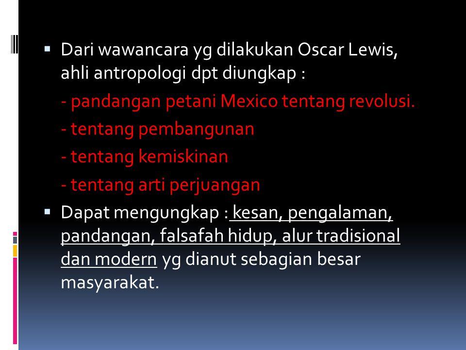  Dari wawancara yg dilakukan Oscar Lewis, ahli antropologi dpt diungkap : - pandangan petani Mexico tentang revolusi.