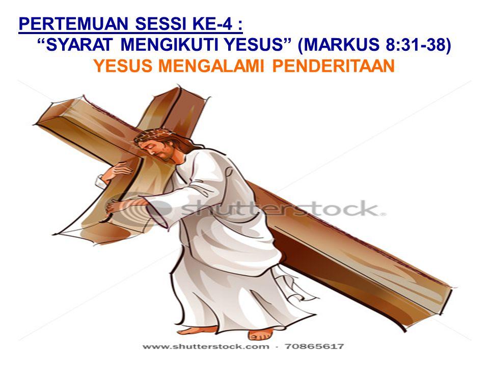 """PERTEMUAN SESSI KE-4 : """"SYARAT MENGIKUTI YESUS"""" (MARKUS 8:31-38) YESUS MENGALAMI PENDERITAAN"""