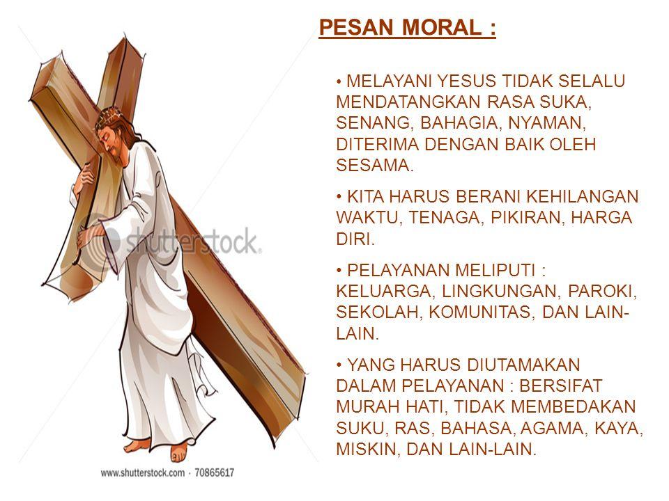 PESAN MORAL : MELAYANI YESUS TIDAK SELALU MENDATANGKAN RASA SUKA, SENANG, BAHAGIA, NYAMAN, DITERIMA DENGAN BAIK OLEH SESAMA. KITA HARUS BERANI KEHILAN