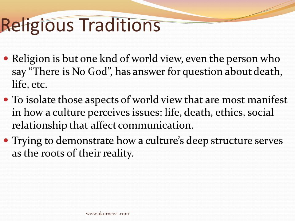 Religious Traditions Religion is but one knd of world view, even the person who say There is No God , has answer for question about death, life, etc.