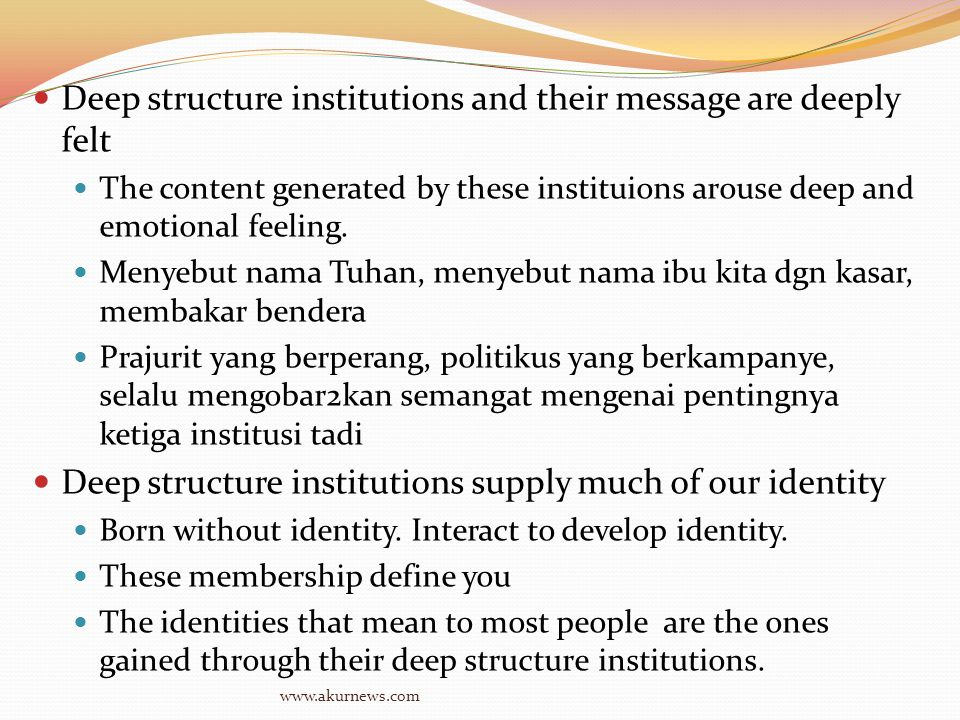 Deep structure institutions and their message are deeply felt The content generated by these instituions arouse deep and emotional feeling.