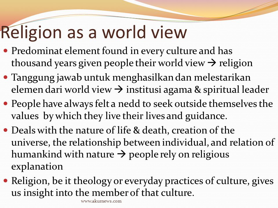 Religion as a world view Predominat element found in every culture and has thousand years given people their world view  religion Tanggung jawab untuk menghasilkan dan melestarikan elemen dari world view  institusi agama & spiritual leader People have always felt a nedd to seek outside themselves the values by which they live their lives and guidance.