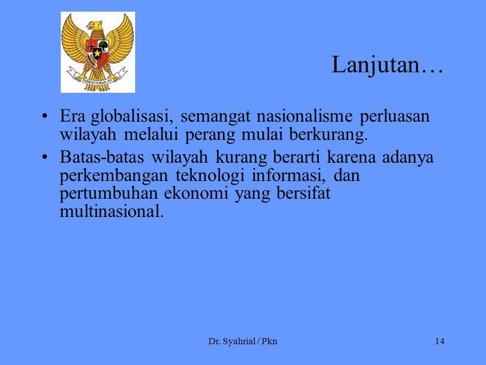 Dr. Syahrial / Pkn14 Lanjutan… Era globalisasi, semangat nasionalisme perluasan wilayah melalui perang mulai berkurang. Batas-batas wilayah kurang ber