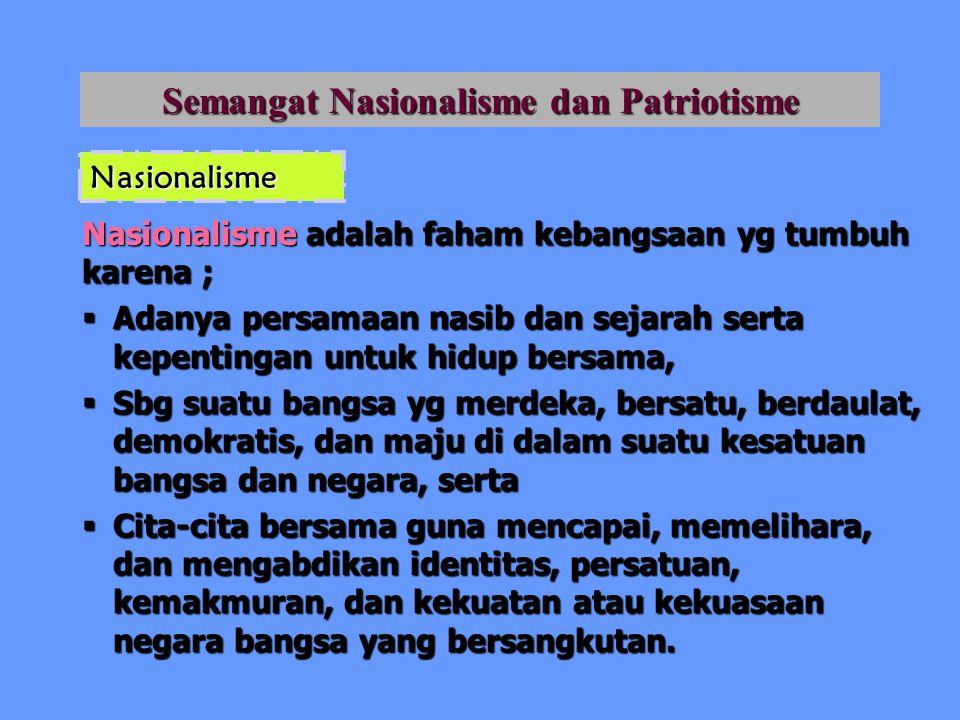 Semangat Nasionalisme dan Patriotisme Nasionalisme adalah faham kebangsaan yg tumbuh karena ;  Adanya persamaan nasib dan sejarah serta kepentingan u