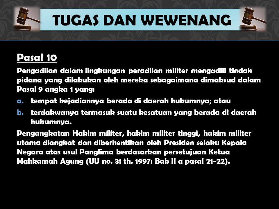 Pasal 10 Pengadilan dalam lingkungan peradilan militer mengadili tindak pidana yang dilakukan oleh mereka sebagaimana dimaksud dalam Pasal 9 angka 1 yang: a.tempat kejadiannya berada di daerah hukumnya; atau b.terdakwanya termasuk suatu kesatuan yang berada di daerah hukumnya.