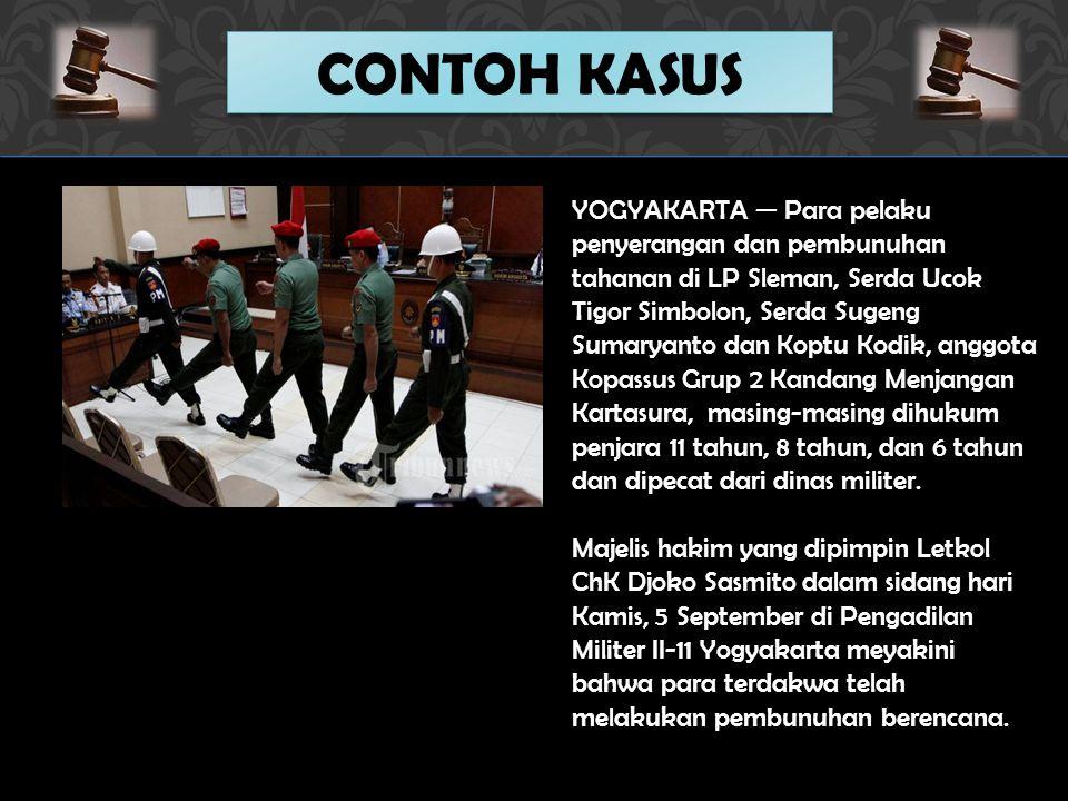 CONTOH KASUS YOGYAKARTA — Para pelaku penyerangan dan pembunuhan tahanan di LP Sleman, Serda Ucok Tigor Simbolon, Serda Sugeng Sumaryanto dan Koptu Kodik, anggota Kopassus Grup 2 Kandang Menjangan Kartasura, masing-masing dihukum penjara 11 tahun, 8 tahun, dan 6 tahun dan dipecat dari dinas militer.