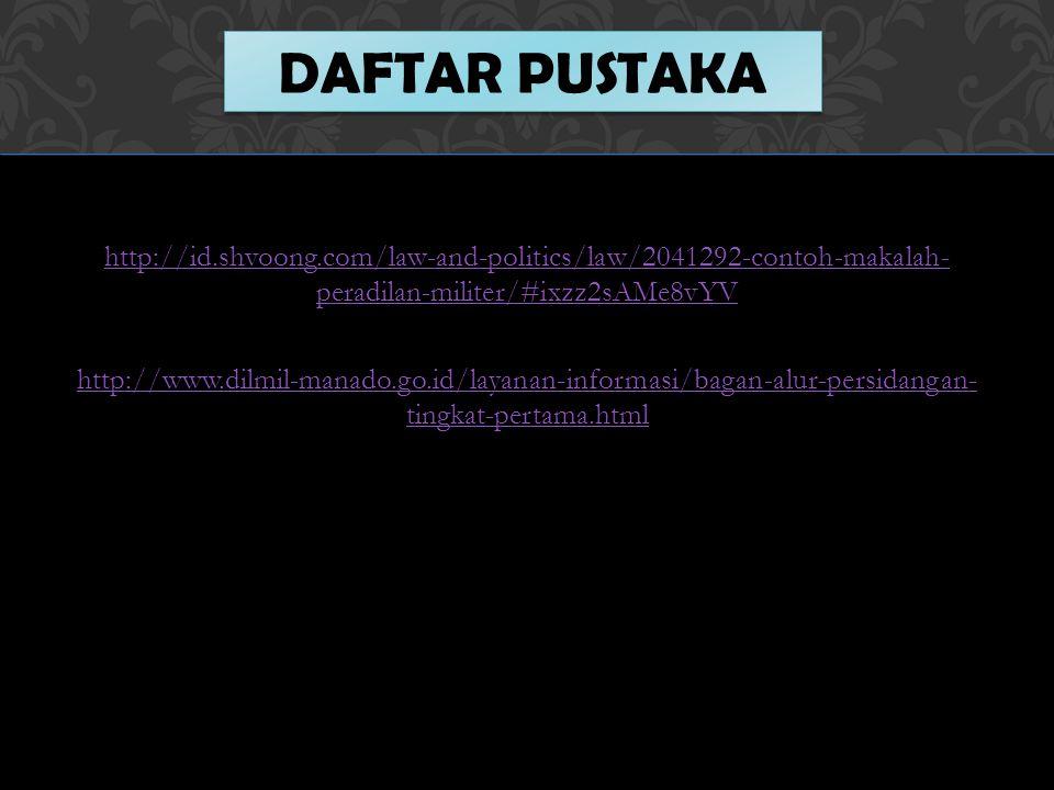 http://id.shvoong.com/law-and-politics/law/2041292-contoh-makalah- peradilan-militer/#ixzz2sAMe8vYV http://www.dilmil-manado.go.id/layanan-informasi/bagan-alur-persidangan- tingkat-pertama.html DAFTAR PUSTAKA