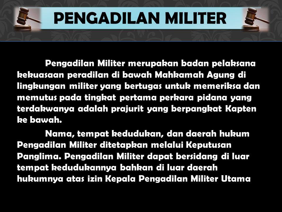 Pengadilan Militer merupakan badan pelaksana kekuasaan peradilan di bawah Mahkamah Agung di lingkungan militer yang bertugas untuk memeriksa dan memutus pada tingkat pertama perkara pidana yang terdakwanya adalah prajurit yang berpangkat Kapten ke bawah.