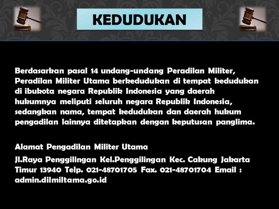Berdasarkan pasal 14 undang-undang Peradilan Militer, Peradilan Militer Utama berkedudukan di tempat kedudukan di ibukota negara Republik Indonesia yang daerah hukumnya meliputi seluruh negara Republik Indonesia, sedangkan nama, tempat kedudukan dan daerah hukum pengadilan lainnya ditetapkan dengan keputusan panglima.