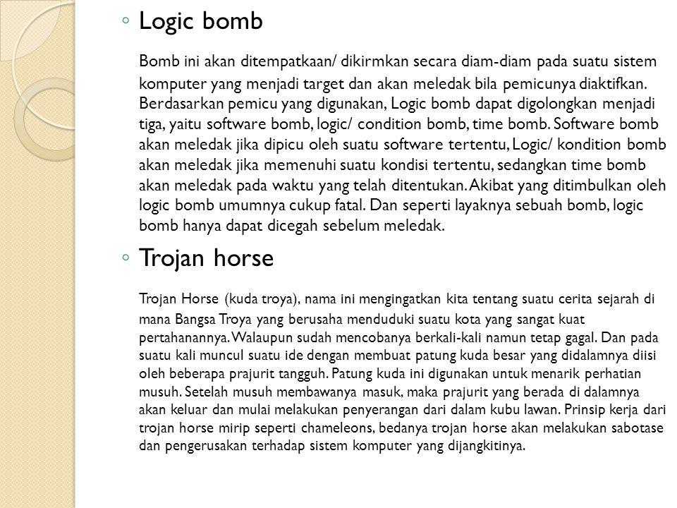 ◦ Logic bomb Bomb ini akan ditempatkaan/ dikirmkan secara diam-diam pada suatu sistem komputer yang menjadi target dan akan meledak bila pemicunya dia