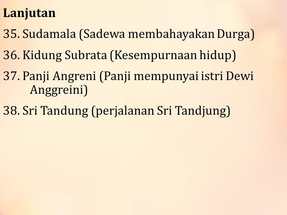 Lanjutan 35.Sudamala (Sadewa membahayakan Durga) 36.