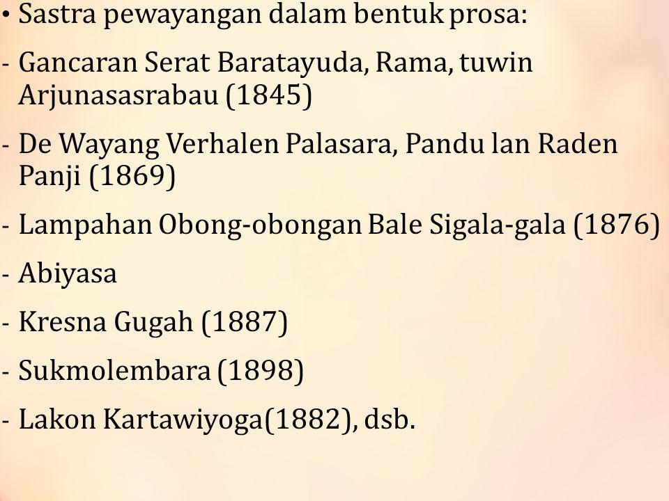 Sastra pewayangan dalam bentuk prosa: - Gancaran Serat Baratayuda, Rama, tuwin Arjunasasrabau (1845) - De Wayang Verhalen Palasara, Pandu lan Raden Panji (1869) - Lampahan Obong-obongan Bale Sigala-gala (1876) - Abiyasa - Kresna Gugah (1887) - Sukmolembara (1898) - Lakon Kartawiyoga(1882), dsb.