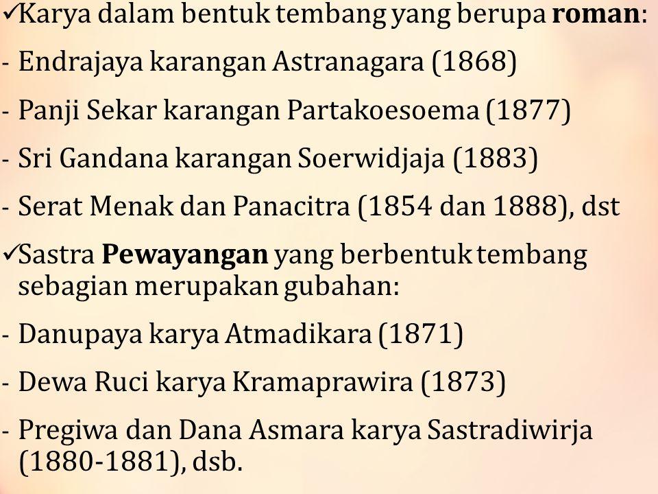 Karya dalam bentuk tembang yang berupa roman: - Endrajaya karangan Astranagara (1868) - Panji Sekar karangan Partakoesoema (1877) - Sri Gandana karangan Soerwidjaja (1883) - Serat Menak dan Panacitra (1854 dan 1888), dst Sastra Pewayangan yang berbentuk tembang sebagian merupakan gubahan: - Danupaya karya Atmadikara (1871) - Dewa Ruci karya Kramaprawira (1873) - Pregiwa dan Dana Asmara karya Sastradiwirja (1880-1881), dsb.