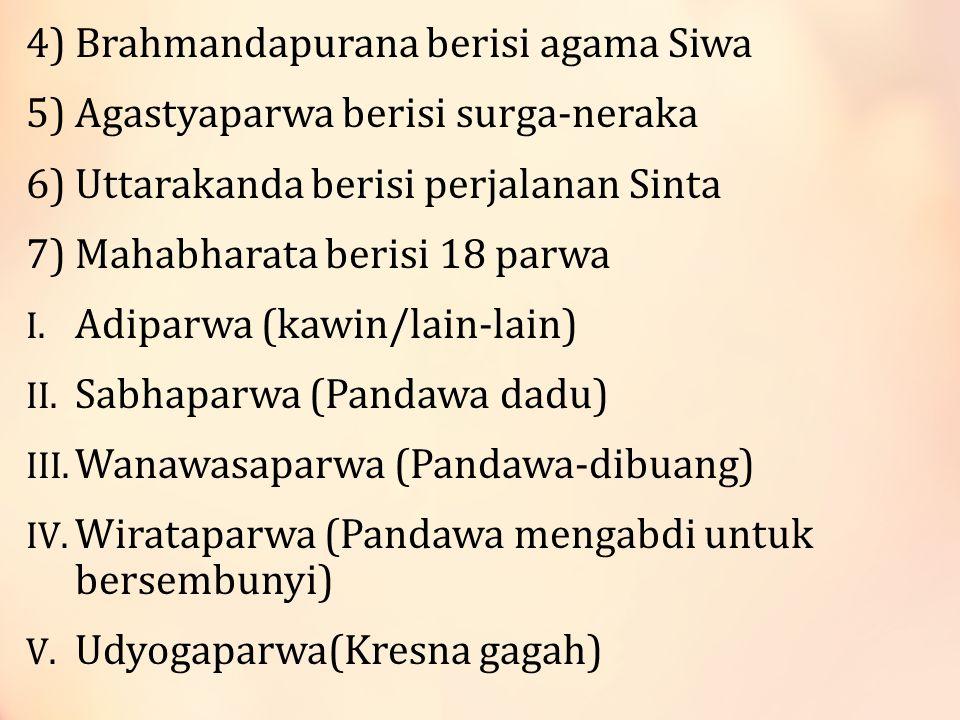 4) Brahmandapurana berisi agama Siwa 5) Agastyaparwa berisi surga-neraka 6) Uttarakanda berisi perjalanan Sinta 7) Mahabharata berisi 18 parwa I.