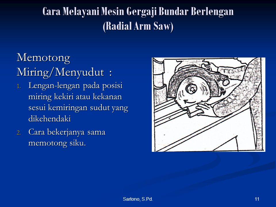 11Sartono, S.Pd. Cara Melayani Mesin Gergaji Bundar Berlengan (Radial Arm Saw) 1. Lengan-lengan pada posisi miring kekiri atau kekanan sesui kemiringa