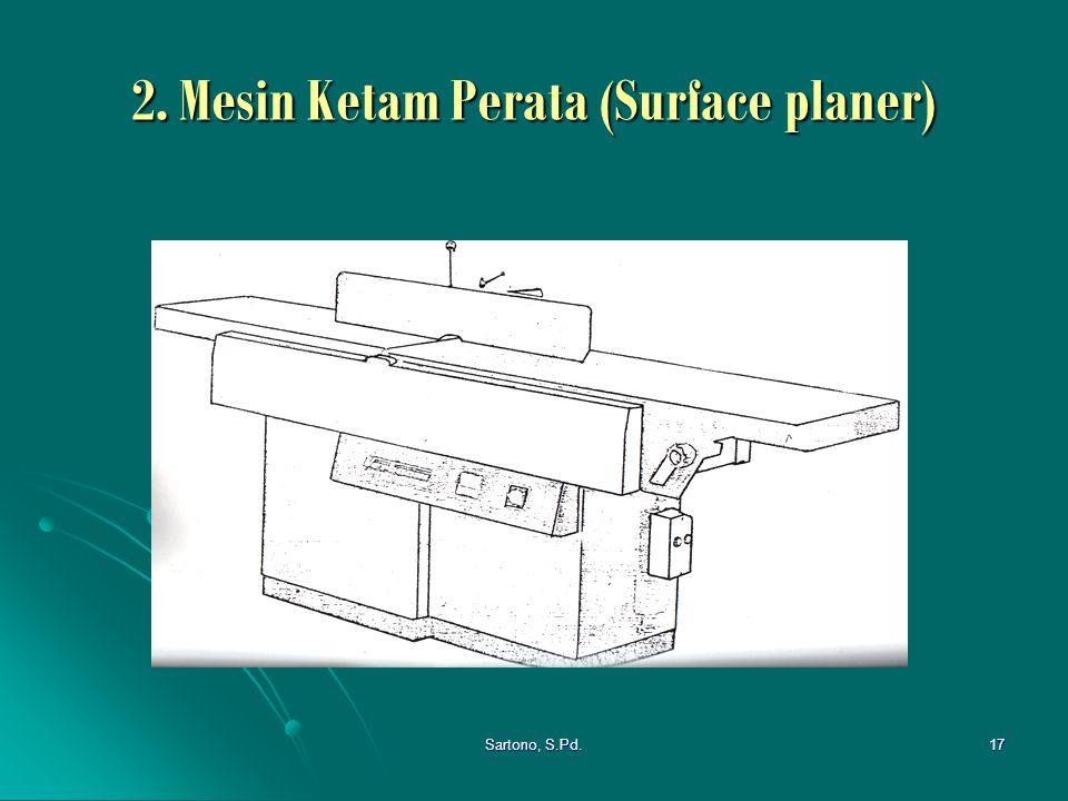 Sartono, S.Pd.17 2. Mesin Ketam Perata (Surface planer)