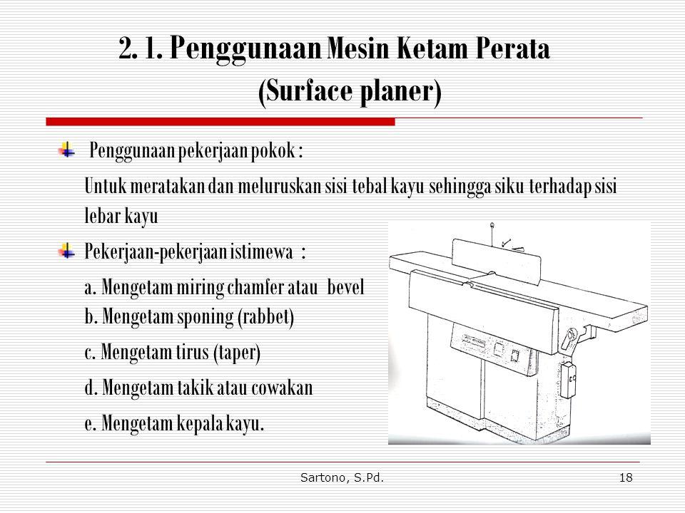 Sartono, S.Pd.18 2.1. Penggunaan Mesin Ketam Perata (Surface planer) Penggunaan pekerjaan pokok : Untuk meratakan dan meluruskan sisi tebal kayu sehin
