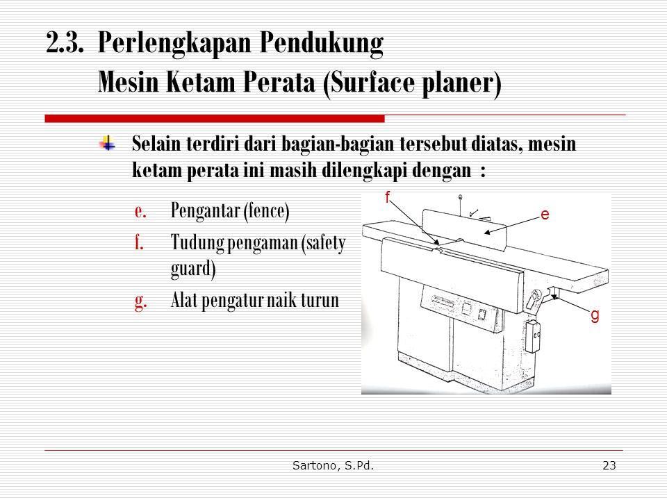 Sartono, S.Pd.23 2.3. Perlengkapan Pendukung Mesin Ketam Perata (Surface planer) Selain terdiri dari bagian-bagian tersebut diatas, mesin ketam perata