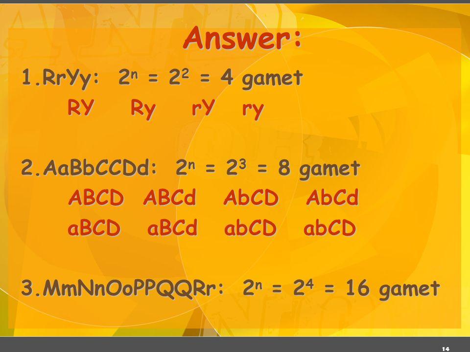 14 Answer: 1.RrYy: 2 n = 2 2 = 4 gamet RY Ry rY ry 2.AaBbCCDd: 2 n = 2 3 = 8 gamet ABCD ABCd AbCD AbCd aBCD aBCd abCD abCD 3.MmNnOoPPQQRr: 2 n = 2 4 =