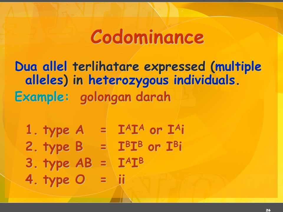 26 Codominance Dua allel terlihatare expressed (multiple alleles) in heterozygous individuals. Example: golongan darah 1.type A= I A I A or I A i 2.ty