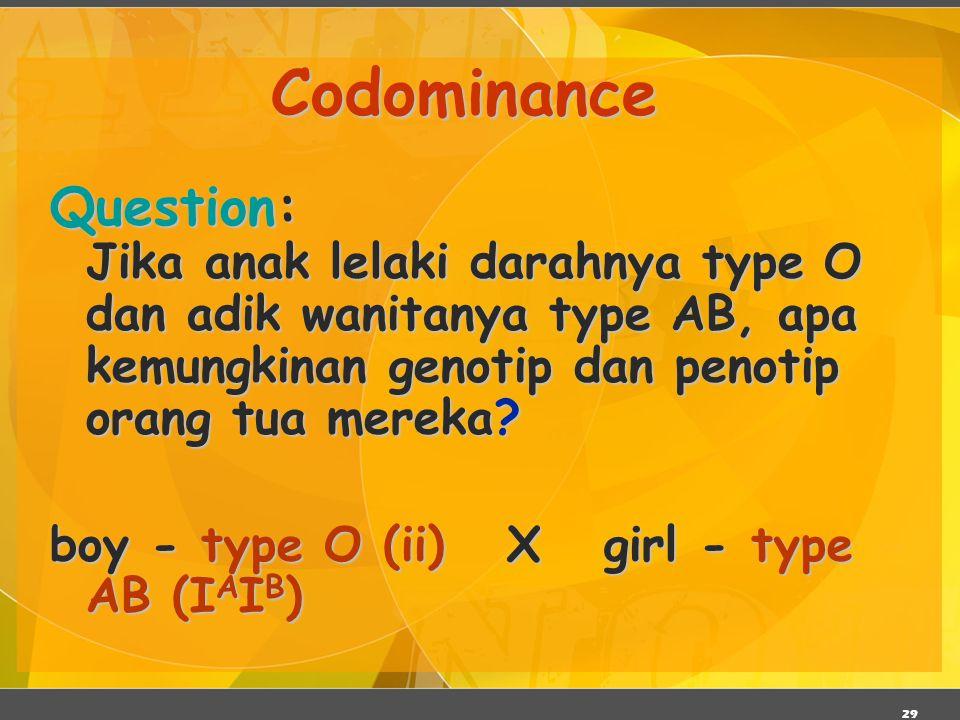 29 Codominance Question: Jika anak lelaki darahnya type O dan adik wanitanya type AB, apa kemungkinan genotip dan penotip orang tua mereka? boy - type