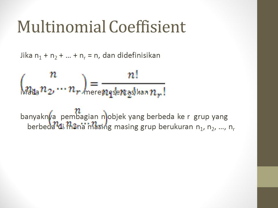 Multinomial Coeffisient Jika n 1 + n 2 + … + n r = n, dan didefinisikan Maka merepresentasikan banyaknya pembagian n objek yang berbeda ke r grup yang