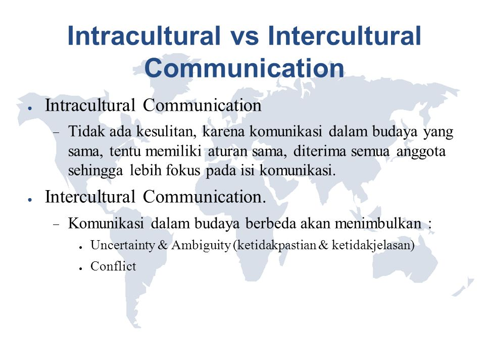 Intracultural vs Intercultural Communication ● Intracultural Communication  Tidak ada kesulitan, karena komunikasi dalam budaya yang sama, tentu memi