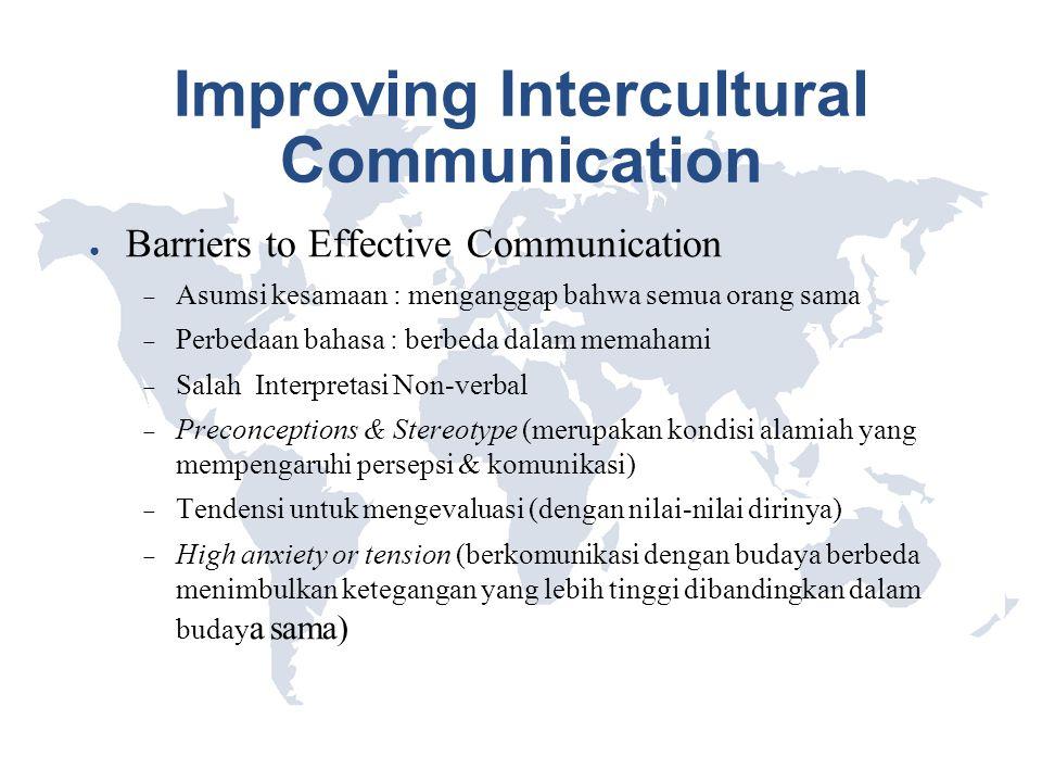 Improving Intercultural Communication ● Barriers to Effective Communication  Asumsi kesamaan : menganggap bahwa semua orang sama  Perbedaan bahasa :