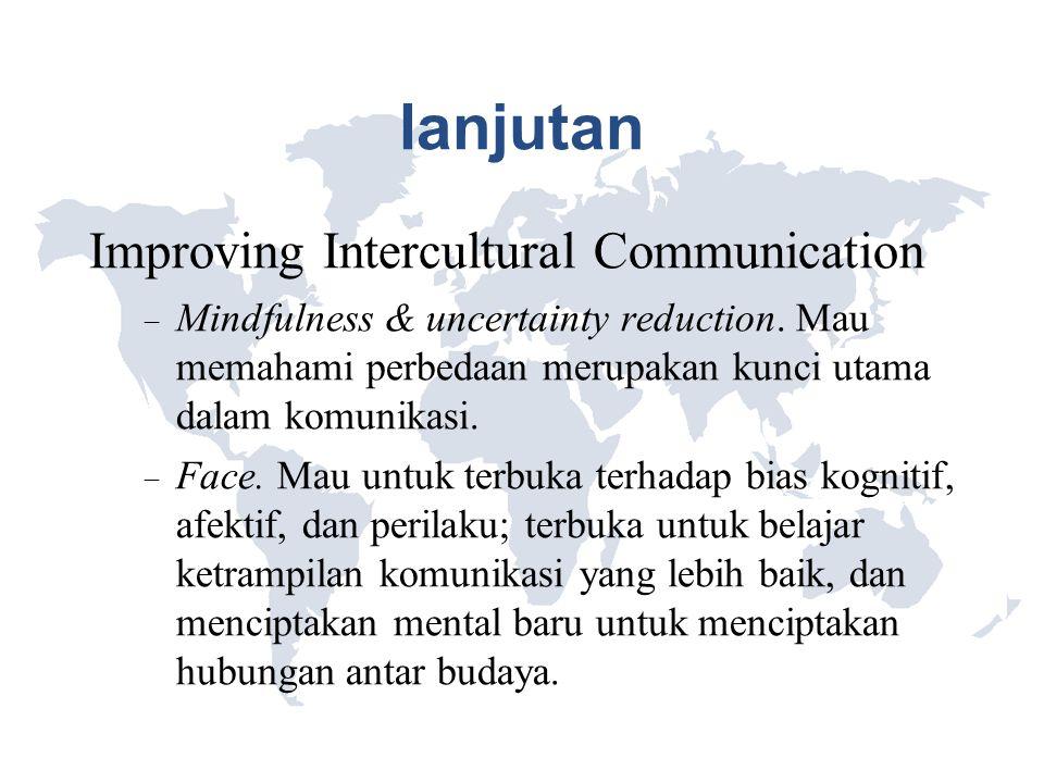 lanjutan Improving Intercultural Communication  Mindfulness & uncertainty reduction. Mau memahami perbedaan merupakan kunci utama dalam komunikasi. 