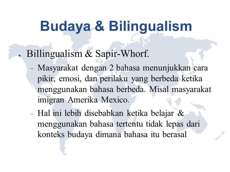 Budaya & Bilingualism ● Billingualism & Sapir-Whorf.  Masyarakat dengan 2 bahasa menunjukkan cara pikir, emosi, dan perilaku yang berbeda ketika meng