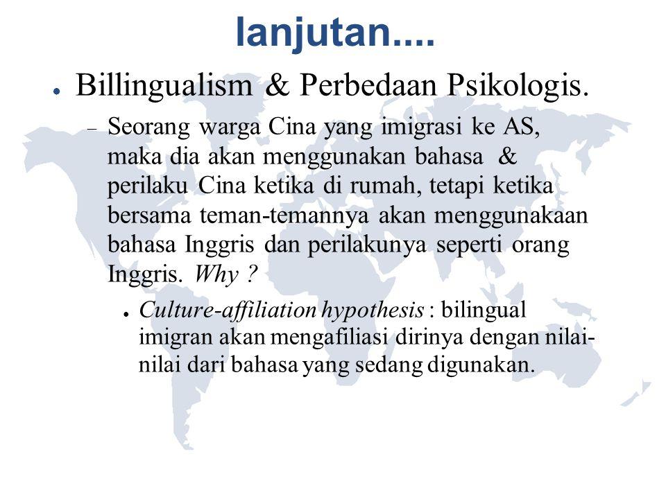 lanjutan.... ● Billingualism & Perbedaan Psikologis.  Seorang warga Cina yang imigrasi ke AS, maka dia akan menggunakan bahasa & perilaku Cina ketika