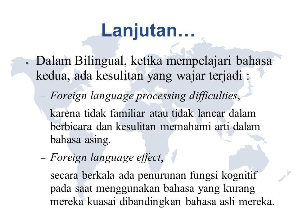 Lanjutan… ● Dalam Bilingual, ketika mempelajari bahasa kedua, ada kesulitan yang wajar terjadi :  Foreign language processing difficulties, karena ti