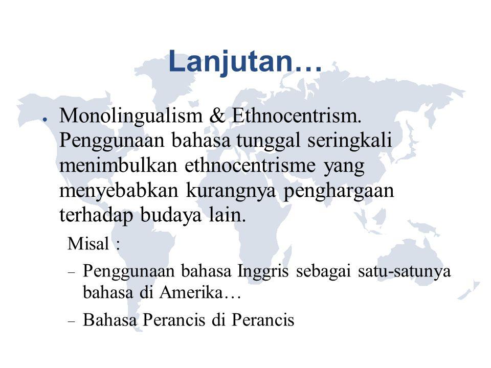 Lanjutan… ● Monolingualism & Ethnocentrism. Penggunaan bahasa tunggal seringkali menimbulkan ethnocentrisme yang menyebabkan kurangnya penghargaan ter