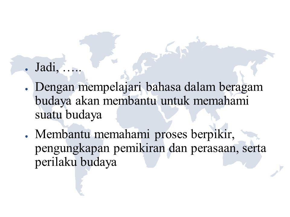 ● Jadi, ….. ● Dengan mempelajari bahasa dalam beragam budaya akan membantu untuk memahami suatu budaya ● Membantu memahami proses berpikir, pengungkap