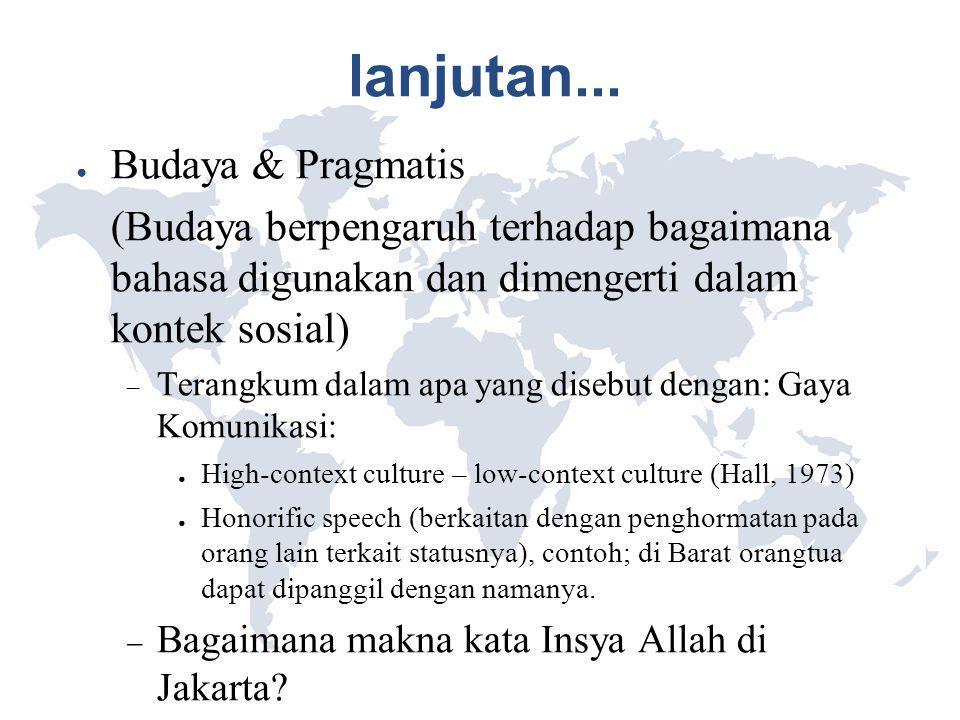 lanjutan... ● Budaya & Pragmatis (Budaya berpengaruh terhadap bagaimana bahasa digunakan dan dimengerti dalam kontek sosial)  Terangkum dalam apa yan