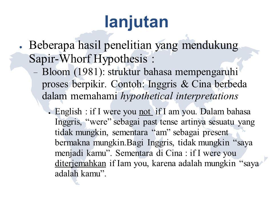 lanjutan ● Beberapa hasil penelitian yang mendukung Sapir-Whorf Hypothesis :  Bloom (1981): struktur bahasa mempengaruhi proses berpikir. Contoh: Ing