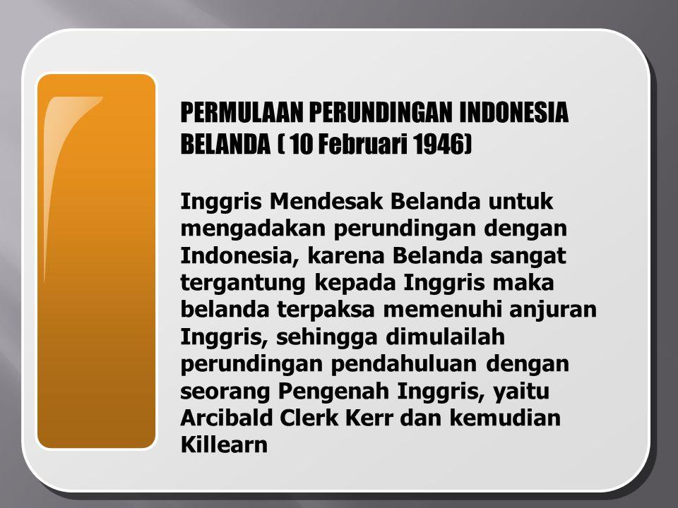 PERMULAAN PERUNDINGAN INDONESIA BELANDA ( 10 Februari 1946) Inggris Mendesak Belanda untuk mengadakan perundingan dengan Indonesia, karena Belanda san
