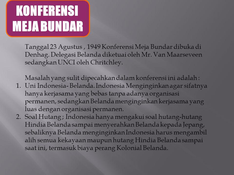 KONFERENSI MEJA BUNDAR Tanggal 23 Agustus, 1949 Konferensi Meja Bundar dibuka di Denhag. Delegasi Belanda diketuai oleh Mr. Van Maarseveen sedangkan U